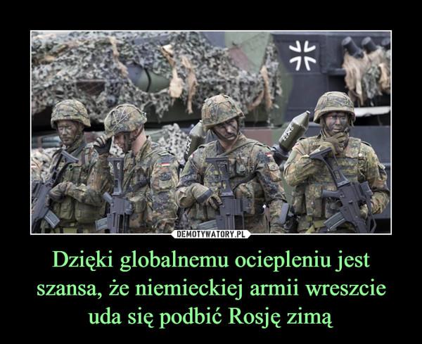 Dzięki globalnemu ociepleniu jest szansa, że niemieckiej armii wreszcie uda się podbić Rosję zimą –