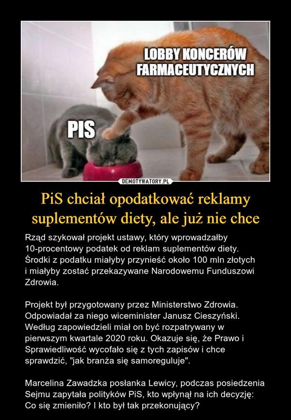 """PiS chciał opodatkować reklamy suplementów diety, ale już nie chce – Rząd szykował projekt ustawy, który wprowadzałby 10-procentowy podatek od reklam suplementów diety.Środki z podatku miałyby przynieść około 100 mln złotychi miałyby zostać przekazywane Narodowemu Funduszowi Zdrowia.Projekt był przygotowany przez Ministerstwo Zdrowia. Odpowiadał za niego wiceminister Janusz Cieszyński. Według zapowiedzieli miał on być rozpatrywany w pierwszym kwartale 2020 roku. Okazuje się, że Prawo i Sprawiedliwość wycofało się z tych zapisów i chce sprawdzić, """"jak branża się samoreguluje"""".Marcelina Zawadzka posłanka Lewicy, podczas posiedzenia Sejmu zapytała polityków PiS, kto wpłynął na ich decyzję:Co się zmieniło? I kto był tak przekonujący? PISLOBBY KONCERNÓW FARMACEUTYCZNYCH"""