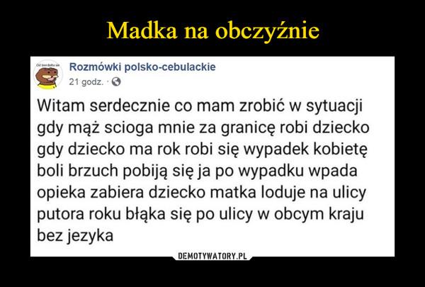 –  Rozmówki polsko-cebulackieG?   21 godz. • ©Witam serdecznie co mam zrobić w sytuacjigdy mąż scioga mnie za granicę robi dzieckogdy dziecko ma rok robi się wypadek kobietęboli brzuch pobiją sieja po wypadku wpadaopieka zabiera dziecko matka loduje na ulicyputora roku błąka się po ulicy w obcym krajubez jeżyka