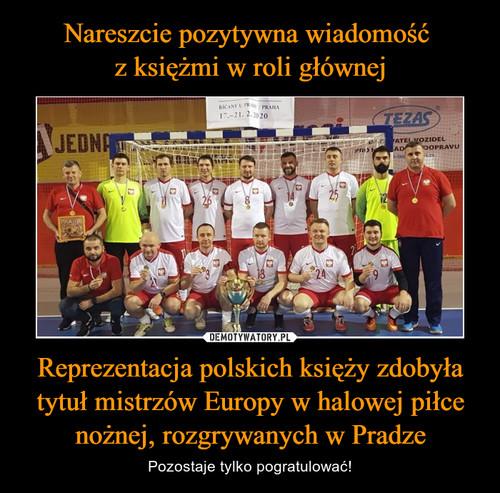 Nareszcie pozytywna wiadomość  z księżmi w roli głównej Reprezentacja polskich księży zdobyła tytuł mistrzów Europy w halowej piłce nożnej, rozgrywanych w Pradze