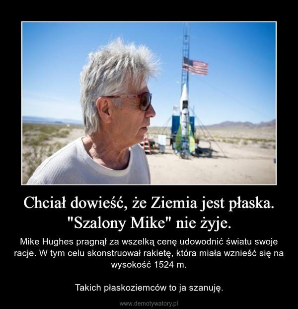 """Chciał dowieść, że Ziemia jest płaska. """"Szalony Mike"""" nie żyje. – Mike Hughes pragnął za wszelką cenę udowodnić światu swoje racje. W tym celu skonstruował rakietę, która miała wznieść się na wysokość 1524 m.Takich płaskoziemców to ja szanuję."""