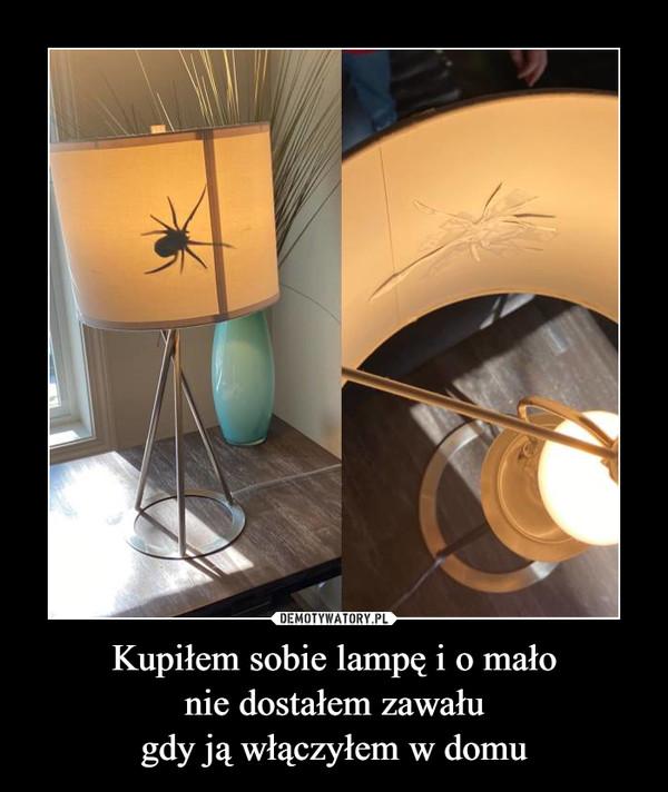 Kupiłem sobie lampę i o małonie dostałem zawaługdy ją włączyłem w domu –
