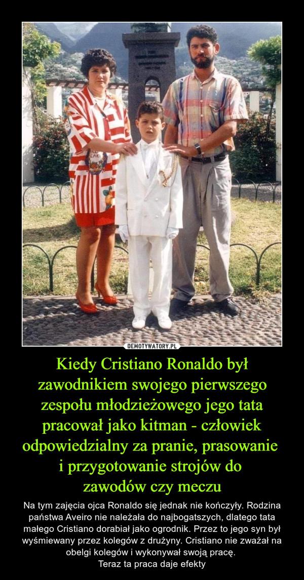 Kiedy Cristiano Ronaldo był zawodnikiem swojego pierwszego zespołu młodzieżowego jego tata pracował jako kitman - człowiek odpowiedzialny za pranie, prasowanie i przygotowanie strojów do zawodów czy meczu – Na tym zajęcia ojca Ronaldo się jednak nie kończyły. Rodzina państwa Aveiro nie należała do najbogatszych, dlatego tata małego Cristiano dorabiał jako ogrodnik. Przez to jego syn był wyśmiewany przez kolegów z drużyny. Cristiano nie zważał na obelgi kolegów i wykonywał swoją pracę. Teraz ta praca daje efekty