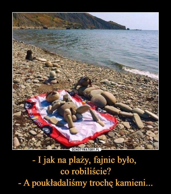 - I jak na plaży, fajnie było, co robiliście?- A poukładaliśmy trochę kamieni... –