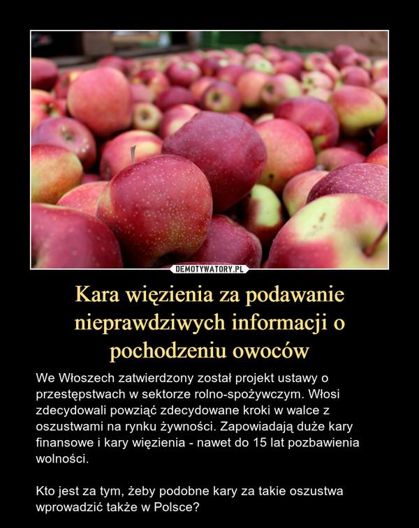 Kara więzienia za podawanie nieprawdziwych informacji o pochodzeniu owoców – We Włoszech zatwierdzony został projekt ustawy o przestępstwach w sektorze rolno-spożywczym. Włosi zdecydowali powziąć zdecydowane kroki w walce z oszustwami na rynku żywności. Zapowiadają duże kary finansowe i kary więzienia - nawet do 15 lat pozbawienia wolności.Kto jest za tym, żeby podobne kary za takie oszustwa wprowadzić także w Polsce?