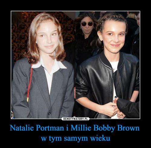 Natalie Portman i Millie Bobby Brown  w tym samym wieku