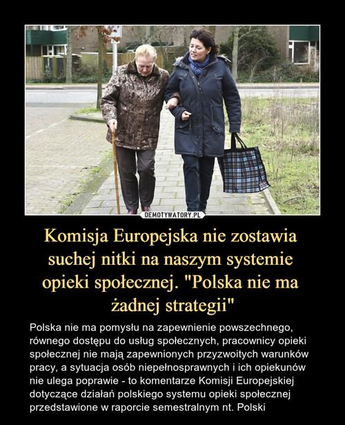 """Komisja Europejska nie zostawia  suchej nitki na naszym systemie  opieki społecznej. """"Polska nie ma  żadnej strategii"""""""