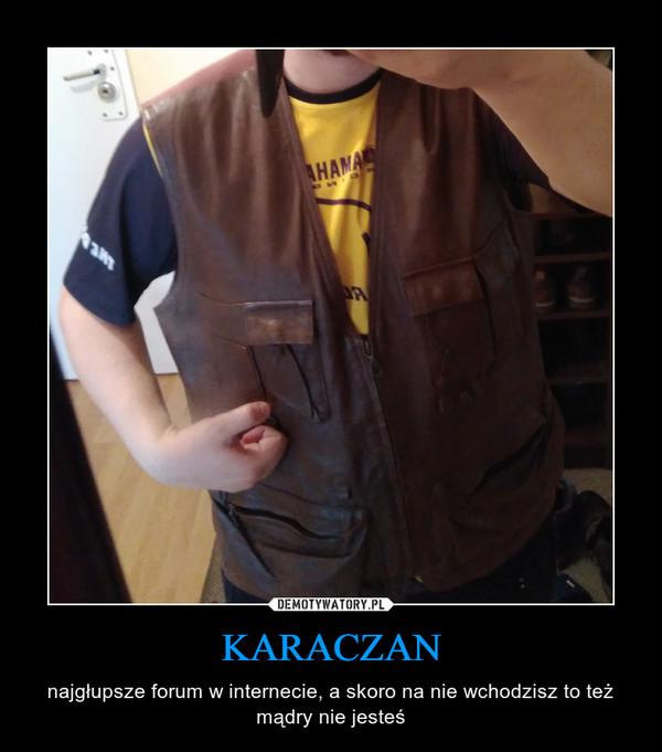 KARACZAN – najgłupsze forum w internecie, a skoro na nie wchodzisz to też mądry nie jesteś