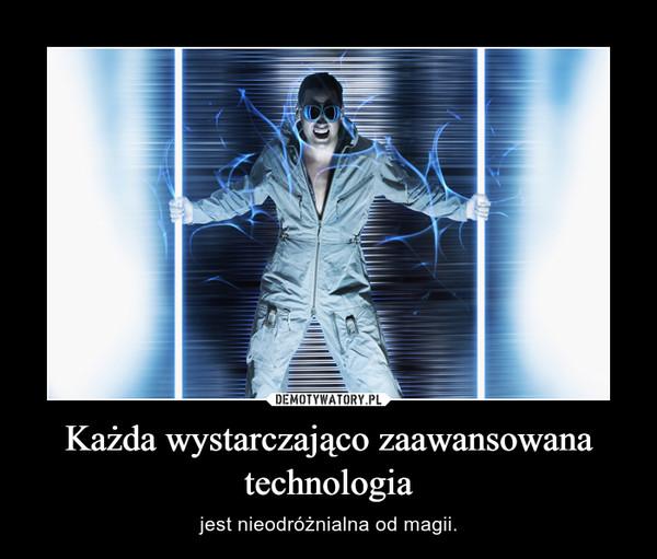 Każda wystarczająco zaawansowana technologia – jest nieodróżnialna od magii.