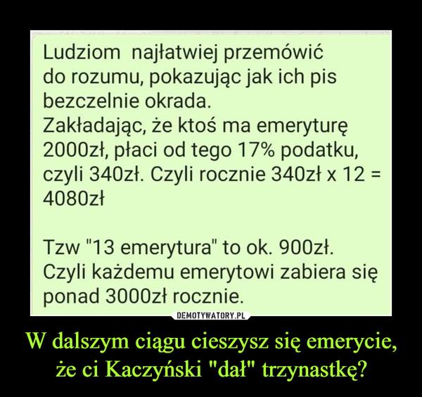 """W dalszym ciągu cieszysz się emerycie, że ci Kaczyński """"dał"""" trzynastkę? –  Ludziom najłatwiej przemówić do rozumu, pokazując jak ich pis bezczelnie okrada. Zakładając, że ktoś ma emeryturę 2000zł, płaci od tego 17% podatku, czyli 340zł. Czyli rocznie 340zł x 12 = 4080zł Tzw """"13 emerytura"""" to ok. 900zł. Czyli każdemu emerytowi zabiera się ponad 3000zł rocznie"""