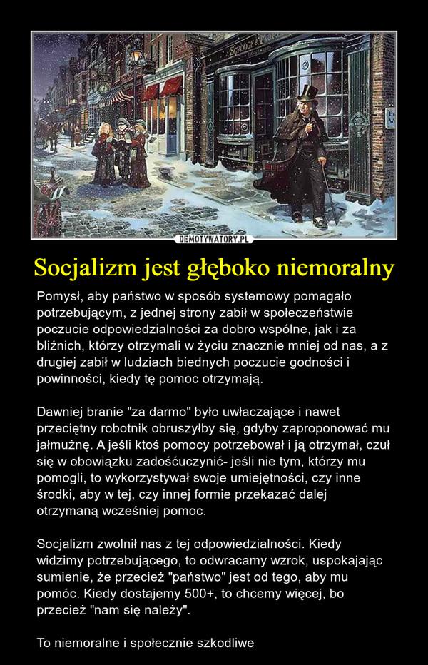 """Socjalizm jest głęboko niemoralny – Pomysł, aby państwo w sposób systemowy pomagało potrzebującym, z jednej strony zabił w społeczeństwie poczucie odpowiedzialności za dobro wspólne, jak i za bliźnich, którzy otrzymali w życiu znacznie mniej od nas, a z drugiej zabił w ludziach biednych poczucie godności i powinności, kiedy tę pomoc otrzymają. Dawniej branie """"za darmo"""" było uwłaczające i nawet przeciętny robotnik obruszyłby się, gdyby zaproponować mu jałmużnę. A jeśli ktoś pomocy potrzebował i ją otrzymał, czuł się w obowiązku zadośćuczynić- jeśli nie tym, którzy mu pomogli, to wykorzystywał swoje umiejętności, czy inne  środki, aby w tej, czy innej formie przekazać dalej otrzymaną wcześniej pomoc. Socjalizm zwolnił nas z tej odpowiedzialności. Kiedy widzimy potrzebującego, to odwracamy wzrok, uspokajając sumienie, że przecież """"państwo"""" jest od tego, aby mu pomóc. Kiedy dostajemy 500+, to chcemy więcej, bo przecież """"nam się należy"""". To niemoralne i społecznie szkodliwe"""