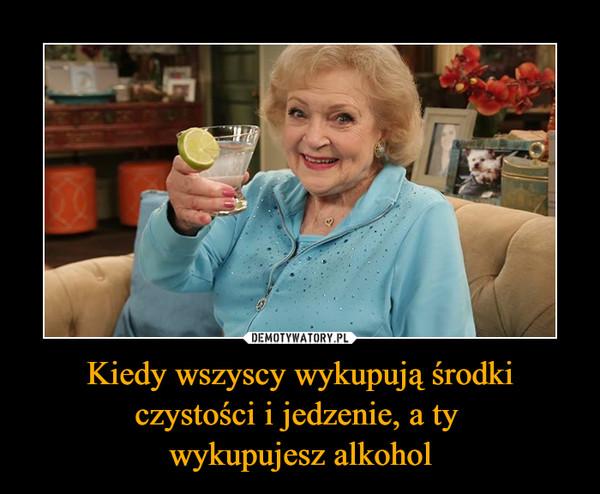 Kiedy wszyscy wykupują środki czystości i jedzenie, a ty wykupujesz alkohol –