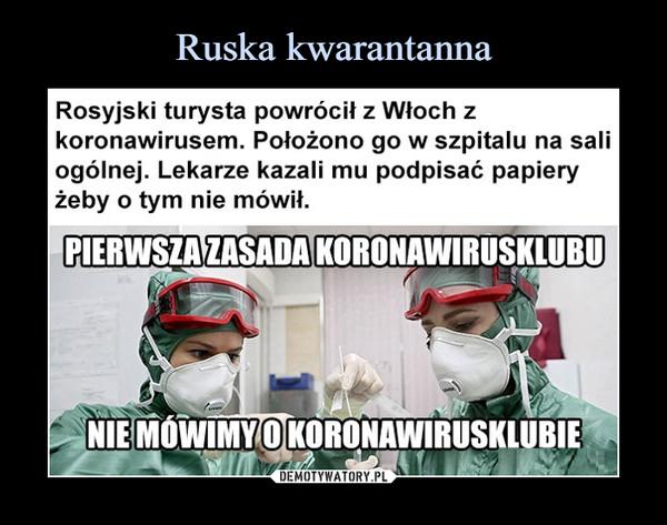–  Rosyjski turysta powrócił z Włoch z koronawirusem. POłożono go w szpitalu na sali ogólnej. lekarze kazali mu podpisać papiery żeby o tym nie mówił Pierwsza zasada koronawirusklubu nie mówimy o koronawirusklubie
