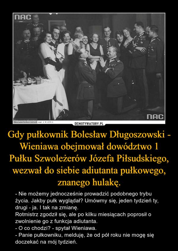 Gdy pułkownik Bolesław Długoszowski - Wieniawa obejmował dowództwo 1 Pułku Szwoleżerów Józefa Piłsudskiego, wezwał do siebie adiutanta pułkowego, znanego hulakę. – - Nie możemy jednocześnie prowadzić podobnego trybu życia. Jakby pułk wyglądał? Umówmy się, jeden tydzień ty, drugi - ja. I tak na zmianę.Rotmistrz zgodził się, ale po kilku miesiącach poprosił o zwolnienie go z funkcja adiutanta.- O co chodzi? - spytał Wieniawa.- Panie pułkowniku, melduję, że od pół roku nie mogę się doczekać na mój tydzień.