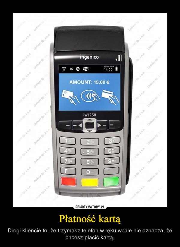 Płatność kartą – Drogi kliencie to, że trzymasz telefon w ręku wcale nie oznacza, że chcesz płacić kartą.