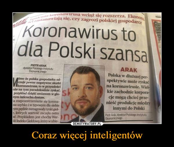 Coraz więcej inteligentów –  stanawiają się, czy zagrozi polskiej gospodarce3.03 20MinisterMichat(471)-bardzezadanczytdusiKoronawirus todla Polski szansaPIOTR ARAKdyrektor Polskiego InstytutuEkonomicznegoARAKPolska w dłuższej per-spektywie może zyskaćna koronawirusie. Wiel-kie zachodnie korpora-imo że polska gospodarka od-czuje pewne negatywne skutkikoronawirusa, to w przyszłościoże na tym paradoksalnie zyskać.przykład dzięki zmianom w glo-nym łańcuchu dostaw.la rozprzestrzenianie się korona-sa szybko i w typowym dla siebiezym pędzie zareagowały rynki giel-e, których wartość zaczęła ostroać. Przykładem jest choćby War-ski Indeks Gieldowy, który wubie-skcje mogą chcieć prze-nieść produkcję międzyinnymi do PolskiPiotr Arak, dyrektor Polskiego InstytutuEkonomicznego