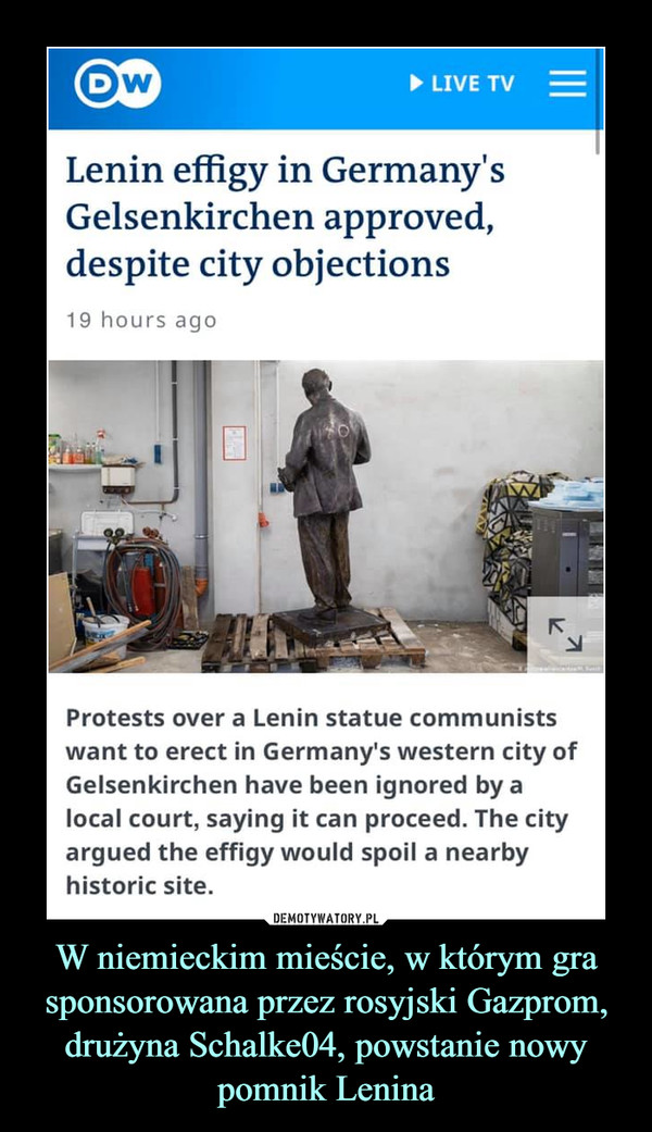 W niemieckim mieście, w którym gra sponsorowana przez rosyjski Gazprom, drużyna Schalke04, powstanie nowy pomnik Lenina –  Lenin effigy in Germany'sGelsenkirchen approved,despite city objections19 hours agoProtests over a Lenin statuę communistswant to erect in Germany's western city ofGelsenkirchen have been ignored by alocal court, saying it can proceed. The cityargued the effigy would spoil a nearbyhistorie site.