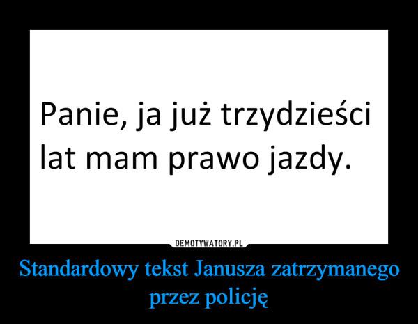 Standardowy tekst Janusza zatrzymanego przez policję –  Panie, ja już trzydzieściZ.lat mam prawo jazdy.