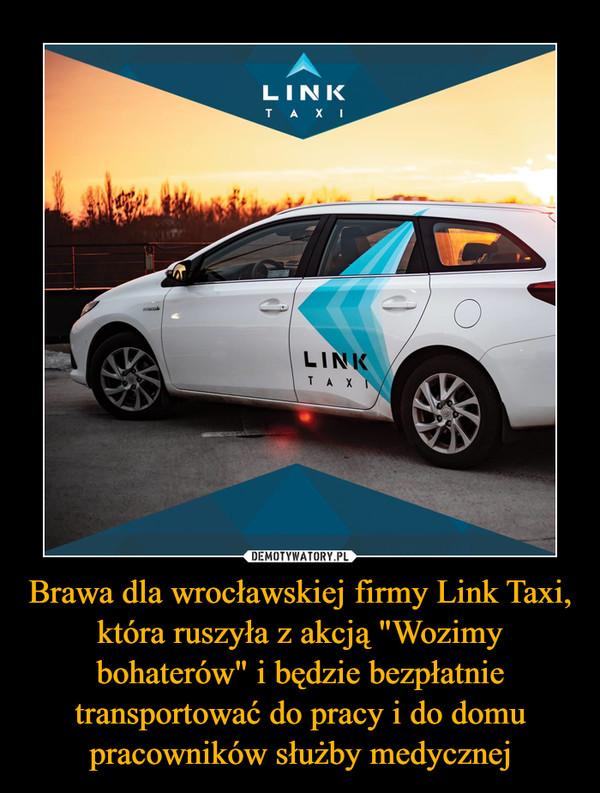 """Brawa dla wrocławskiej firmy Link Taxi, która ruszyła z akcją """"Wozimy bohaterów"""" i będzie bezpłatnie transportować do pracy i do domu pracowników służby medycznej –"""