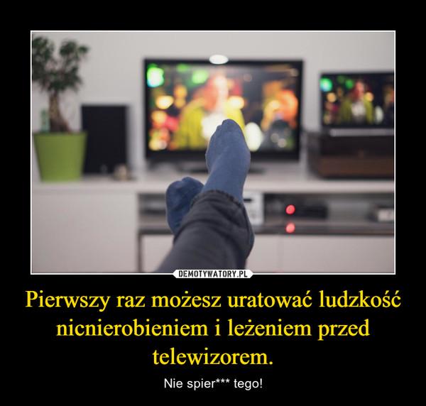 Pierwszy raz możesz uratować ludzkość nicnierobieniem i leżeniem przed telewizorem. – Nie spier*** tego!