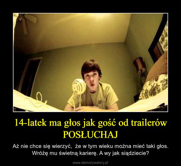 14-latek ma głos jak gość od trailerów POSŁUCHAJ – Aż nie chce się wierzyć,  że w tym wieku można mieć taki głos. Wróżę mu świetną karierę. A wy jak siądziecie?