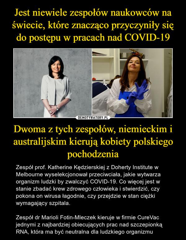 Dwoma z tych zespołów, niemieckim i australijskim kierują kobiety polskiego pochodzenia – Zespół prof. Katherine Kędzierskiej z Doherty Institute w Melbourne wyselekcjonował przeciwciała, jakie wytwarza organizm ludzki by zwalczyć COVID-19. Co więcej jest w stanie zbadać krew zdrowego człowieka i stwierdzić, czy pokona on wirusa łagodnie, czy przejdzie w stan ciężki wymagający szpitala.Zespół dr Marioli Fotin-Mleczek kieruje w firmie CureVac jednymi z najbardziej obiecujących prac nad szczepionką RNA, która ma być neutralna dla ludzkiego organizmu
