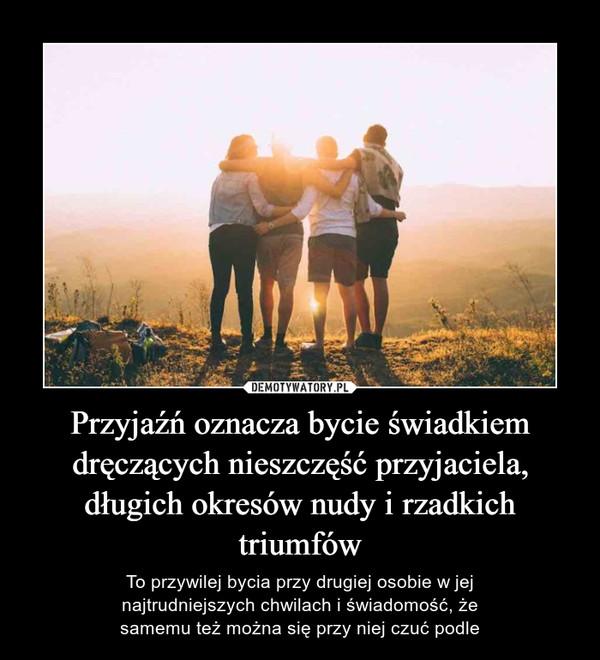 Przyjaźń oznacza bycie świadkiem dręczących nieszczęść przyjaciela, długich okresów nudy i rzadkich triumfów – To przywilej bycia przy drugiej osobie w jejnajtrudniejszych chwilach i świadomość, żesamemu też można się przy niej czuć podle