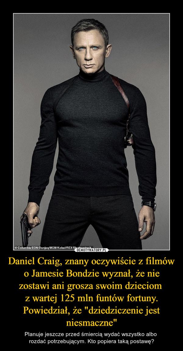 """Daniel Craig, znany oczywiście z filmów o Jamesie Bondzie wyznał, że nie zostawi ani grosza swoim dzieciom z wartej 125 mln funtów fortuny. Powiedział, że """"dziedziczenie jest niesmaczne"""" – Planuje jeszcze przed śmiercią wydać wszystko albo rozdać potrzebującym. Kto popiera taką postawę?"""