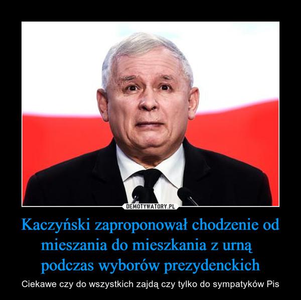 Kaczyński zaproponował chodzenie od mieszania do mieszkania z urną   podczas wyborów prezydenckich – Ciekawe czy do wszystkich zajdą czy tylko do sympatyków Pis
