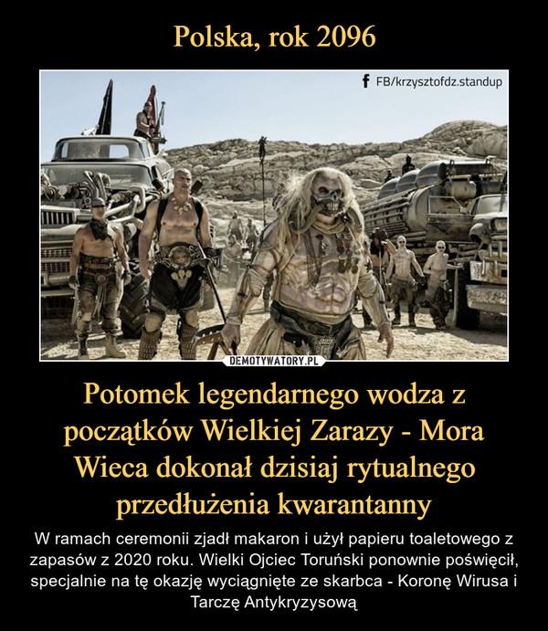 Polska, rok 2096 Potomek legendarnego wodza z początków Wielkiej Zarazy - Mora Wieca dokonał dzisiaj rytualnego przedłużenia kwarantanny