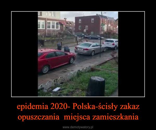 epidemia 2020- Polska-ścisły zakaz opuszczania  miejsca zamieszkania –