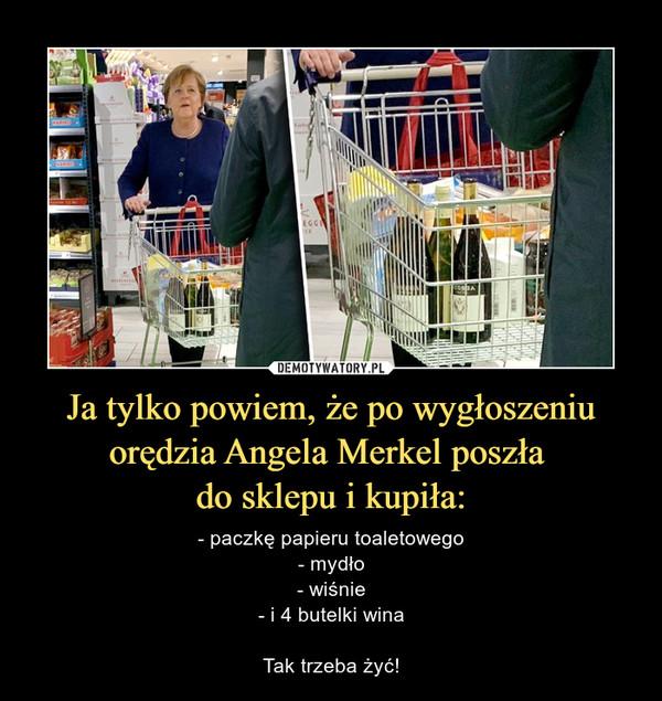 Ja tylko powiem, że po wygłoszeniu orędzia Angela Merkel poszła do sklepu i kupiła: – - paczkę papieru toaletowego- mydło- wiśnie- i 4 butelki winaTak trzeba żyć!