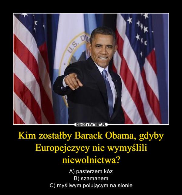 Kim zostałby Barack Obama, gdyby Europejczycy nie wymyślili niewolnictwa? – A) pasterzem kózB) szamanemC) myśliwym polującym na słonie