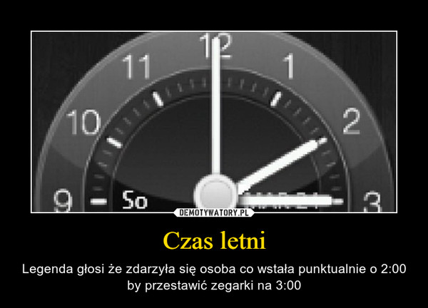Czas letni – Legenda głosi że zdarzyła się osoba co wstała punktualnie o 2:00 by przestawić zegarki na 3:00