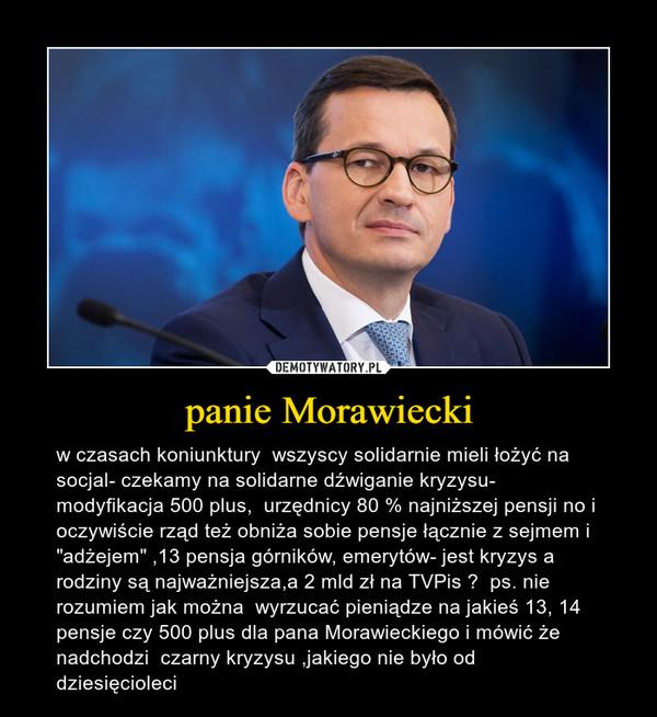 """panie Morawiecki – w czasach koniunktury  wszyscy solidarnie mieli łożyć na socjal- czekamy na solidarne dźwiganie kryzysu- modyfikacja 500 plus,  urzędnicy 80 % najniższej pensji no i oczywiście rząd też obniża sobie pensje łącznie z sejmem i """"adżejem"""" ,13 pensja górników, emerytów- jest kryzys a rodziny są najważniejsza,a 2 mld zł na TVPis ?  ps. nie rozumiem jak można  wyrzucać pieniądze na jakieś 13, 14 pensje czy 500 plus dla pana Morawieckiego i mówić że nadchodzi  czarny kryzysu ,jakiego nie było od dziesięcioleci"""