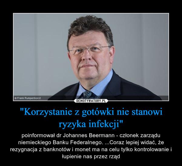"""""""Korzystanie z gotówki nie stanowi ryzyka infekcji"""" – poinformował dr Johannes Beermann - członek zarządu niemieckiego Banku Federalnego. ...Coraz lepiej widać, że rezygnacja z banknotów i monet ma na celu tylko kontrolowanie i łupienie nas przez rząd"""