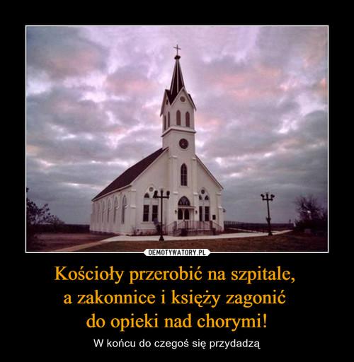 Kościoły przerobić na szpitale,  a zakonnice i księży zagonić  do opieki nad chorymi!