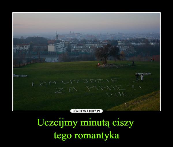 Uczcijmy minutą ciszy tego romantyka –