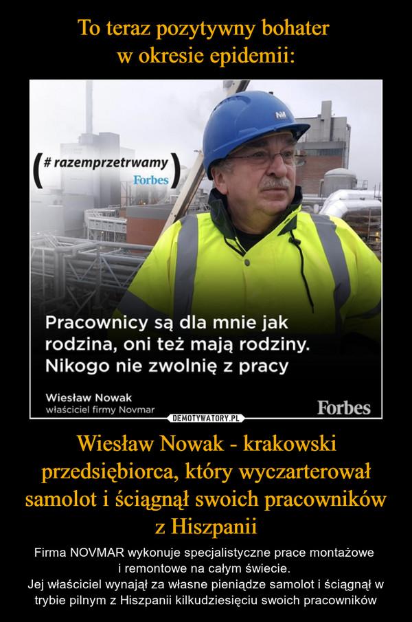 Wiesław Nowak - krakowski przedsiębiorca, który wyczarterował samolot i ściągnął swoich pracowników z Hiszpanii – Firma NOVMAR wykonuje specjalistyczne prace montażowe i remontowe na całym świecie. Jej właściciel wynajął za własne pieniądze samolot i ściągnął w trybie pilnym z Hiszpanii kilkudziesięciu swoich pracowników Pracownicy są dla mnie jakrodzina, oni też maja rodziny.Nikogo nie zwolnię, z pracyWiesław Nowakwłaściciel firmy Novmar