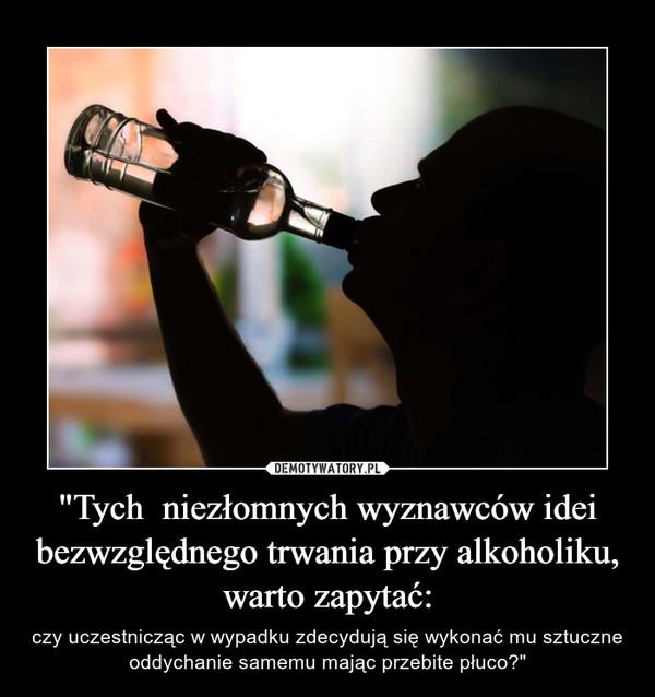 """""""Tych  niezłomnych wyznawców idei bezwzględnego trwania przy alkoholiku, warto zapytać: – czy uczestnicząc w wypadku zdecydują się wykonać mu sztuczne oddychanie samemu mając przebite płuco?"""""""