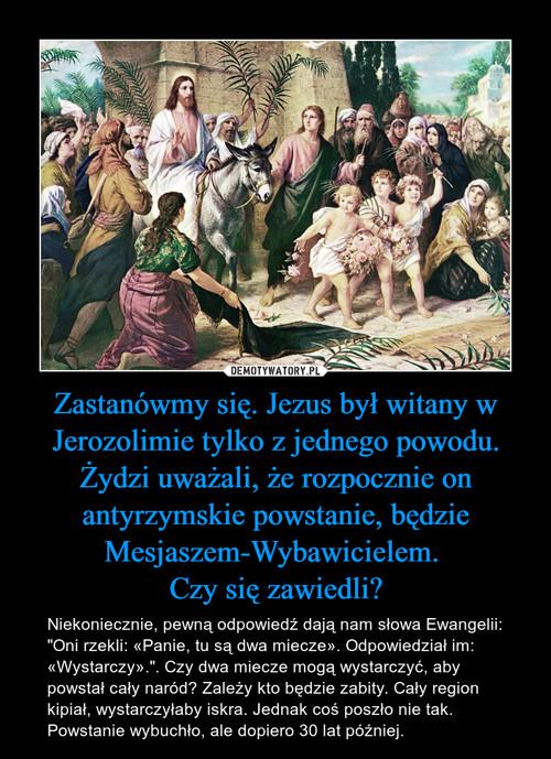 Zastanówmy się. Jezus był witany w Jerozolimie tylko z jednego powodu. Żydzi uważali, że rozpocznie on antyrzymskie powstanie, będzie Mesjaszem-Wybawicielem.  Czy się zawiedli?