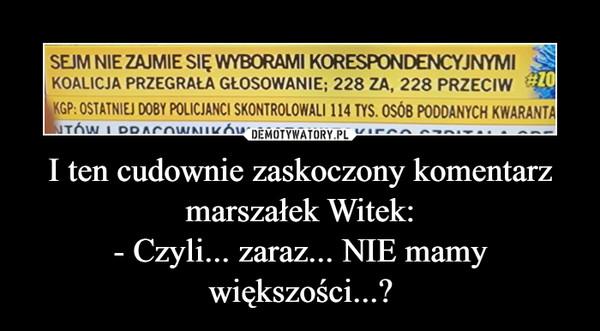 I ten cudownie zaskoczony komentarz marszałek Witek:- Czyli... zaraz... NIE mamy większości...? –