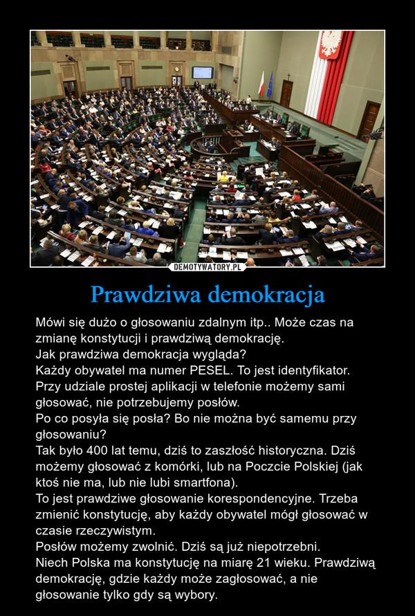 Prawdziwa demokracja – Mówi się dużo o głosowaniu zdalnym itp.. Może czas na zmianę konstytucji i prawdziwą demokrację.Jak prawdziwa demokracja wygląda?Każdy obywatel ma numer PESEL. To jest identyfikator.Przy udziale prostej aplikacji w telefonie możemy sami głosować, nie potrzebujemy posłów.Po co posyła się posła? Bo nie można być samemu przy głosowaniu?Tak było 400 lat temu, dziś to zaszłość historyczna. Dziś możemy głosować z komórki, lub na Poczcie Polskiej (jak ktoś nie ma, lub nie lubi smartfona).To jest prawdziwe głosowanie korespondencyjne. Trzeba zmienić konstytucję, aby każdy obywatel mógł głosować w czasie rzeczywistym. Posłów możemy zwolnić. Dziś są już niepotrzebni.Niech Polska ma konstytucję na miarę 21 wieku. Prawdziwą demokrację, gdzie każdy może zagłosować, a nie głosowanie tylko gdy są wybory.