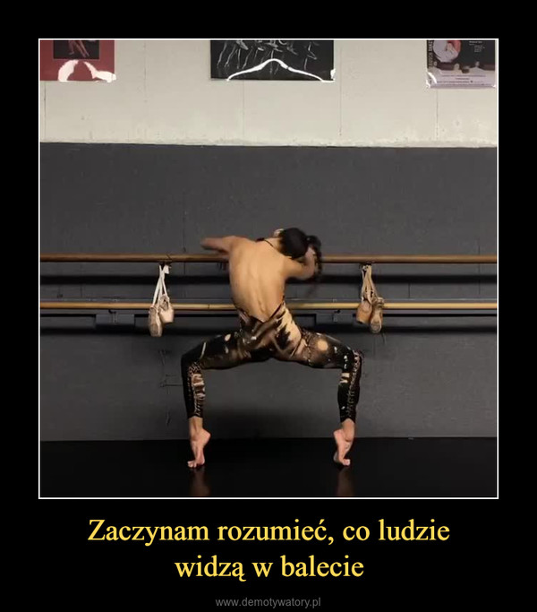 Zaczynam rozumieć, co ludziewidzą w balecie –
