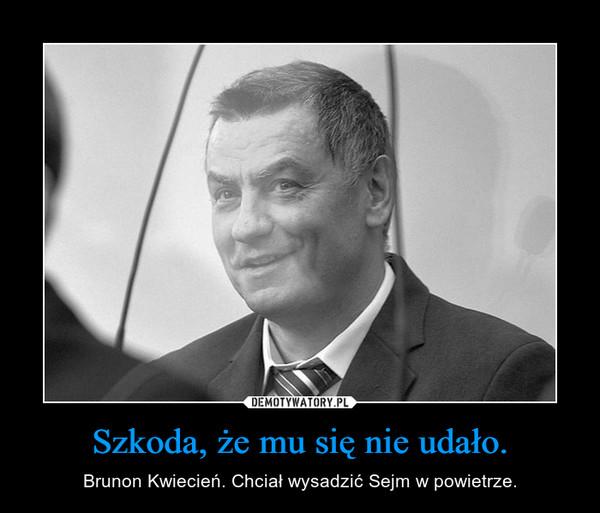 Szkoda, że mu się nie udało. – Brunon Kwiecień. Chciał wysadzić Sejm w powietrze.
