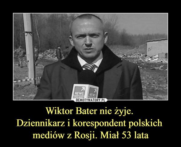 Wiktor Bater nie żyje. Dziennikarz i korespondent polskich mediów z Rosji. Miał 53 lata –