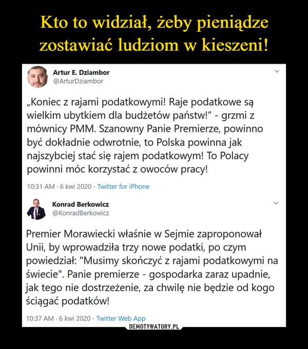 """–  Artur E. Dziambor@ArturDziambor""""Koniec z rajami podatkowymi! Raje podatkowe sąwielkim ubytkiem dla budżetów państw!"""" - grzmi zmównicy PMM. Szanowny Panie Premierze, powinnobyć dokładnie odwrotnie, to Polska powinna jaknajszybciej stać się rajem podatkowym! To Polacypowinni móc korzystać z owoców pracy!10:31 AM • 6 kwi 2020 • Twitter for iPhoneKonrad Berkowicz v@KonradBerkowiczPremier Morawiecki właśnie w Sejmie zaproponowałUnii, by wprowadziła trzy nowe podatki, po czympowiedział: """"Musimy skończyć z rajami podatkowymi naświecie"""". Panie premierze - gospodarka zaraz upadnie,jak tego nie dostrzeżenie, za chwilę nie będzie od kogościągać podatków!"""