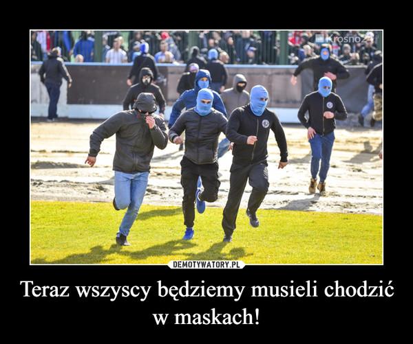 Teraz wszyscy będziemy musieli chodzić w maskach! –