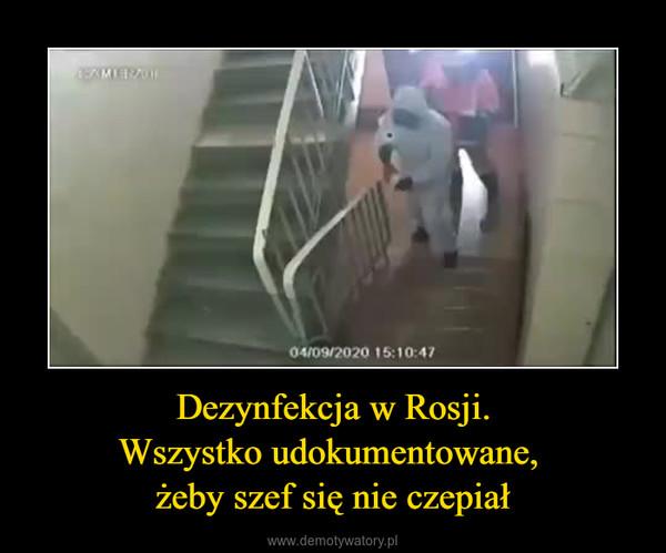 Dezynfekcja w Rosji.Wszystko udokumentowane, żeby szef się nie czepiał –