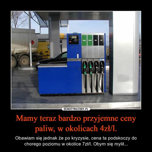 Mamy teraz bardzo przyjemne ceny paliw, w okolicach 4zł/l.